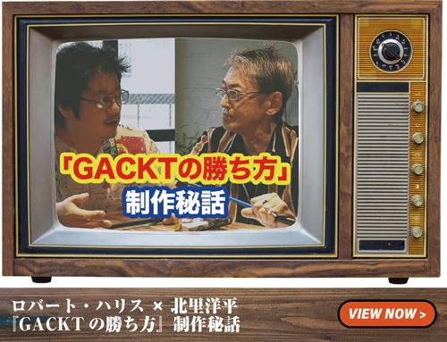 ロバート・ハリス × 北里洋平 『GACKT の勝ち方』制作秘話